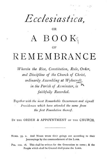 Ecclesiastica  or a Book of Remembrance  wherein the rise  constitution     and discipline of the Church of Christ  ordinarily assembling at Wykecroft      is faithfully recorded     By the Order     of the Church PDF