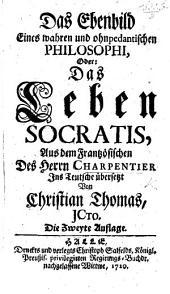 Das Ebenbild eines wahren ... Philosophi oder: das Leben Socratis, aus dem Frantzösischen des herrn Charpentier ins Teutsche übersetzt von Christian Thomas ... Die zweyte Auflage