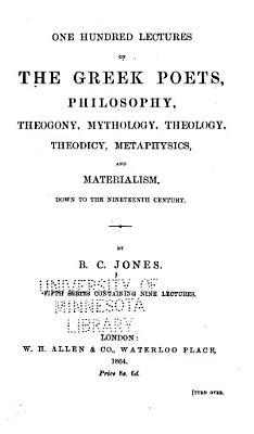 One Hundred Lectures on the Ancient and Modern Dramatic Poets     Down to the 19th Century  Commencing with Thespic  6th Century B C   Lectures on the Greek poets  philosophy  theogony  mythology  theology  theodicy  metaphysics  and materialism PDF
