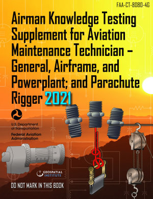 FAA CT 8080 4G Airman Knowledge Testing Supplement for Aviation Maintenance Technician   General  Airframe  and Powerplant  and Parachute Rigger  Geospatial Institute 2021 Edition