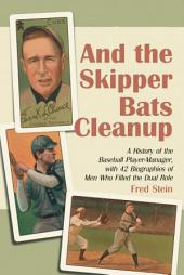 And the Skipper Bats Cleanup: A History of the Baseball Player-Manager, with 42 Biographies of Men Who Filled the Dual Role