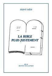 La Bible Plus Justement: La Bible Plus Justement (LBPJ), redécouvrir la Tora.