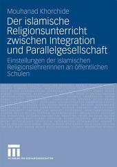 Der islamische Religionsunterricht zwischen Integration und Parallelgesellschaft: Einstellungen der islamischen ReligionslehrerInnen an öffentlichen Schulen