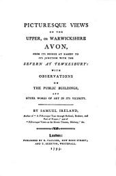 Picturesque Views on the Upper, Or Warwickshire Avon: From Its Sources at Naseby to Its Junction with the Severn at Tewkesbury: with Observations on the Public Buildings, and Other Works of Art in Its Vicinity