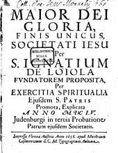 Maior Dei gloria: finis unicus societatis Jesu per S. Ignatium de Loiola fundatorem proposita per exercitia spiritualia eiusdem Patris promota, explicata