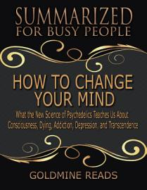 How To Change Your Mind   Summarized For Busy People  What The New Science Of Psychedelics Teaches Us About Consciousness  Dying  Addiction  Depression  And Transcendence  Based On The Book By Michael Pollan