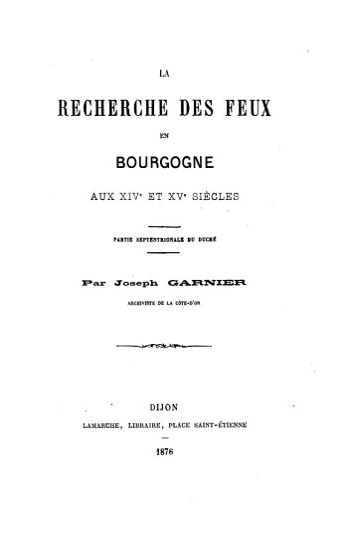 La recherche des feux en Bourgogne aux xive et xve si  cles  partie septentrionale du duch    par J  Garnier PDF