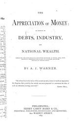 The Appreciation of Money : Its Effects on Debts, Industry, and National Wealth