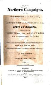 Northern Campaigns, from the Commencement of the War in 1812, to the Armistice Signed and Ratified June 4, 1813: With an Appendix, Containing All the Bulletins Issued by the French Ruler During this Contest, Etc, Volume 1