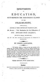 Improvements in Education, as it Respects the Industrious Classes of the Community: Containing Among Other Important Particulars, an Account of the Institution for the Education of One Thousand Poor Children, Borough Road Southwark; and of the New System of Education on which it is Conducted
