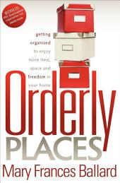 Orderly Places: Getting Organized to Enjoy More Time, Space and Freedom in Your Home