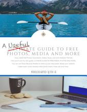 A Useful Guide to Free Photos, Media and More: The Self-Published Author's Guide to Finding Free Media for Books, Websites, and Marketing