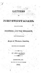 Letters to John Quincy Adams, Relative to the Fisheries and the Mississippi: First Published in the Argus of Western America