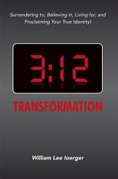3:12 Transformation: Surrendering to, Believing in, Living for, and Proclaiming Your True Identity!