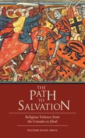 The Path to Salvation: Religious Violence from the Crusades to Jihad