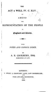 The Act 2 Will. IV. C. XLV. to Amend the Representation of the People in England and Wales. With Notes and Copious Index