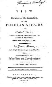A View of the Conduct of the Executive, in the Foreign Affairs of the United States: Connected with the Mission to the French Republic, During the Years 1794, 5, & 6