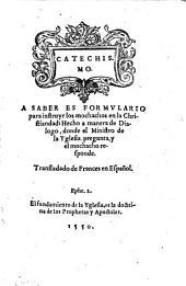 Catechismo a saber es formulario para instruyr los mochachos en la christiandad ... Transladado de Frances en Espanol