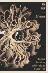 The Work of Difference: Modernism, Romanticism, and the Production of Literary Form
