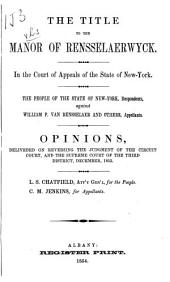 The Title to the Manor of Rensselaerwyck: In the Court of Appeals of the State of New York. The People of the State of New York, Respondents, Against William P. Van Rensselaer and Others, Appellants. Opinions, Deliveded [!] on Reversing the Judgment of the Circuit Court, and the Supreme Court of the Third District, December, 1853