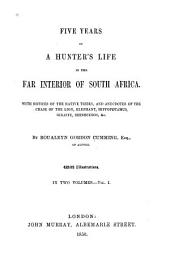 Five Years of a Hunter's Life in the Far Interior of South Africa: With Notices of the Native Tribes, and Anecdotes of the Chase of the Lion, Elephant, Hippopotamus, Giraffe, Rhinoceros, Etc, Volume 1
