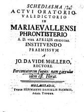 Schediasma, actui oratorio-valedictorio in Mariaevallensi phrontisterio a. d. 8. Apr. instituendo praemissum: Argum. Percontatorem fugito: nam garrulus idem est Horat