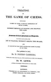 A Treatise on the Game of Chess: Containing Games of Odds, Various Openings of Even Games, Different Methods of Winning and Drawing the Game. Also, Numerous Critical Situations on Diagrams. To which are Added, the Art of Playing Without Seeing the Board, and an Account of the Most Celebrated Chess Players of His Time. First Published in 1617, by D. Pietro Carrera. Tr. from the Italian, with Additional Notes and Remarks by W. Lewis