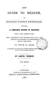 New guide to health, or Botanic family physician. [Followed by] A narrative of the life and medical discoveries of Samuel Thomson