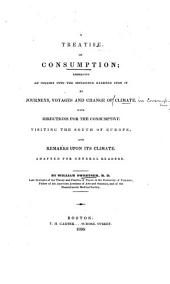 A Treatise on Consumption: Embracing an Inquiry Into the Influence Exerted Upon it by Journeys, Voyages and Change of Climate. With Directions for the Comsumptive Visiting the South of Europe, and Remarks Upon Its Climate. Adapted for General Readers