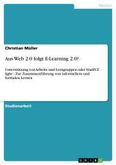 Aus Web 2.0 folgt E-Learning 2.0?: Unterstützung von Arbeits- und Lerngruppen oder StudiVZ light - Zur Zusammenführung von informellem und formalen Lernen