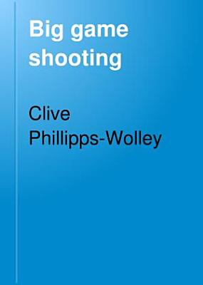 Big Game Shooting  by C  Phillipps Wolley with contributions by Sir S W  Baker  W C  Oswell  F J  Jackson  W  Pike  and F C  Selous  With illustrations by Charles Whymper  J  Wolf and H  Willink  and from photographs PDF