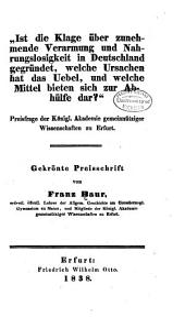"""""""1st die klage über zunehmende verarmung und nahrungslosigkeit in Deutschland gegründet, welche ursachen hat das uebel, und welche mittel bieten sich zur abhülfe dar?"""" ...: Gekrönte preisschrift ..."""