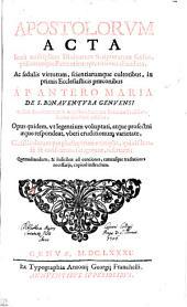 APOSTOLORVM ACTA Iuxtamultiplices Diuinarum Scripturarum sensus, priscorumpque Patrum interpretationes elucidata, Ac sedulis virtutum, scientiarumque cultoribus, in primis Ecclesiasticis praeconibus A P. ANTERO MARIA DE S. BONAVENTVRA GENVENSI Ordinis Excalceatorum S. Augustini, Sacrarum litterarum Professore, sincera dilectione exhibita, Opus quidem, vt legentium voluptati, atque profectui aeque respondeat, vberi eruditionum varietate, Christicolarumque plurimorum exemplis, qui eisdemse se conformare fatagerunt, refertum; Quemadmodum, & indicibus ad conciones, caeterasque tracationes necessarijs, copiose instructum
