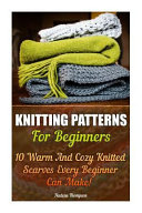 Knitting Patterns for Beginners  10 Warm and Cozy Knitted Scarves Every Beginner Can Make    Pictures of Projects Included  Knitting  Knitting for Beg PDF