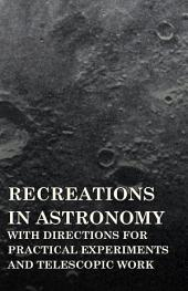 Recreations in Astronomy - With Directions for Practical Experiments and Telescopic Work
