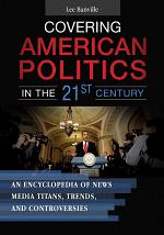 Covering American Politics in the 21st Century: An Encyclopedia of News Media Titans, Trends, and Controversies [2 volumes]
