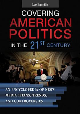 Covering American Politics in the 21st Century  An Encyclopedia of News Media Titans  Trends  and Controversies  2 volumes  PDF