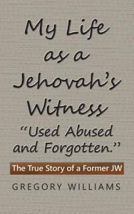 My Life as a Jehovah   s Witness     Used Abused and Forgotten     Book