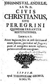 JOHANNIS VAL. ANDREAE, S.S. Th. D. CIVIS CHRISTIANUS, SIVE PEREGRINI QUONDAM ERRANTIS RESTITUTIONES