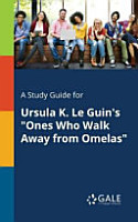 A Study Guide for Ursula K  Le Guin s  Ones Who Walk Away From Omelas  PDF