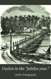 "Ceylon in the ""jubilee Year."": With an Account of the Progress Made Since 1803, and of the Present Condition of Its Agricultural and Commercial Enterprises; the Resources Awaiting Development by Capitalists; and the Unequalled Attractions Offered to Visitors"
