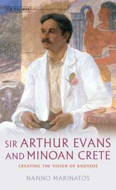 Sir Arthur Evans and Minoan Crete: Creating the Vision of Knossos