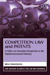Competition Law and Patents: A Follow-on Innovation Perspective in the Biopharmaceutical Industry