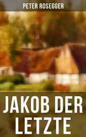 Jakob der Letzte (Vollständige Ausgabe): Das Schicksal der steirischen Bergbauern zur Zeit der Industrialisierung - Eine Waldbauerngeschichte aus unseren Tagen
