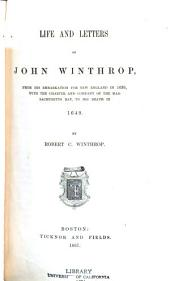 Life and Letters of John Winthrop: From His Embarkation for New England in 1630, with the Charter and Company of the Massachusetts Bay, to His Death in 1649