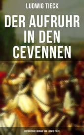 Der Aufruhr in den Cevennen: Historischer Roman von Ludwig Tieck: Hugenottenkriege - Eiserner Kampf protestantischer Bauern um Glaubensfreiheit