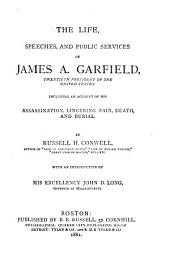 The Life, Speeches, and Public Services of James A. Garfield, Twentieth President of the United States: Including an Account of His Assassination, Lingering Pain, Death, and Burial