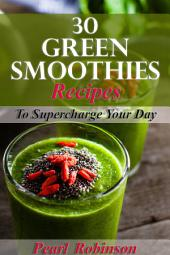 30 Green Smoothies Recipes: Supercharge Your Day