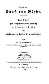 Ueber den Faust von Goethe: eine Schrift zum Verständnis dieser Dichtung nach ihren beiden Theilen für alle Freunde und Verehrer des grossen Dichters