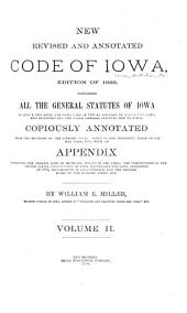New Revised and Annotated Code of Iowa: Containing All the General Statutes of Iowa to July 4, 1888, Being the Iowa Code of 1873 as Amended by Subsequent Laws, and Including All the Other General Statutes Now in Force, Copiously Annotated from the Decisions of the Supreme Court, Down to and Including Those of the May Term, 1888, with an Appendix Containing the Organic Laws of Michigan, Wisconsin and Iowa, the Constitution of the United States, Constitution of Iowa, Naturalization Laws, Ordinance of 1787, Declaration of Independence, and the Revised Rules of the Supreme Court, Etc, Volume 2